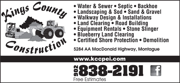 Kings County Construction Ltd (902-838-2191) - Display Ad - Water & Sewer   Septic   Backhoe Landscaping & Sod   Sand & Gravel Walkway Design & Installations Land Clearing   Road Building Equipment Rentals   Stone Slinger Blueberry Land Clearing Certified Shore Protection   Demolition 5284 AA MacDonald Highway, Montague www.kccpei.com Free Estimates