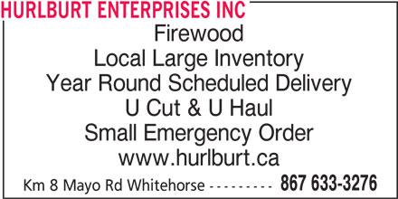 Hurlburt Enterprises Inc (867-633-3276) - Display Ad - Firewood Year Round Scheduled Delivery HURLBURT ENTERPRISES INC Local Large Inventory U Cut & U Haul Small Emergency Order www.hurlburt.ca 867 633-3276 Km 8 Mayo Rd Whitehorse ---------