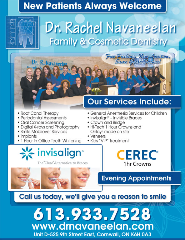Navaneelan Family And Cosmetic Dentistry Dr (613-933-7528) - Annonce illustrée======= - Crown and Bridge Digital X-rays and Photography New Patients Always Welcome Family & Cosmetic Dentistry Free Parking, New Location, Same Great Service! Our Services Include: Root Canal Therapy General Anesthesia Services for Children Periodontal Assessments Invisalign - Invisible Braces Oral Cancer Screening Crown and Bridge Digital X-rays and Photography Hi-Tech 1 Hour Crowns and Smile Makeover Services Onlays made on site Implants Veneers 1 Hour In-Office Teeth Whitening Kids  VIP  Treatment CEREC 1hr Crowns Evening Appointments Call us today, we'll give you a reason to smile 613.933.7528 www.drnavaneelan.com Unit D-525 9th Street East, Cornwall, ON K6H 0A3 Family & Cosmetic Dentistry Free Parking, New Location, Same Great Service! Our Services Include: Root Canal Therapy General Anesthesia Services for Children Periodontal Assessments Invisalign - Invisible Braces Oral Cancer Screening New Patients Always Welcome Hi-Tech 1 Hour Crowns and Smile Makeover Services Onlays made on site Implants Veneers 1 Hour In-Office Teeth Whitening Kids  VIP  Treatment CEREC 1hr Crowns Evening Appointments Call us today, we'll give you a reason to smile 613.933.7528 www.drnavaneelan.com Unit D-525 9th Street East, Cornwall, ON K6H 0A3