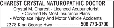 Charest Crystal Naturopathic Doctor (506-773-3700) - Display Ad - CHAREST CRYSTAL NATUROPATHIC DOCTOR Crystal M. Charest - Licenced Acupuncturist Covered By Most Insurance Plans Workplace Injury And Motor Vehicle Accidents ------------- 506 773-3700 2278 King George Hwy