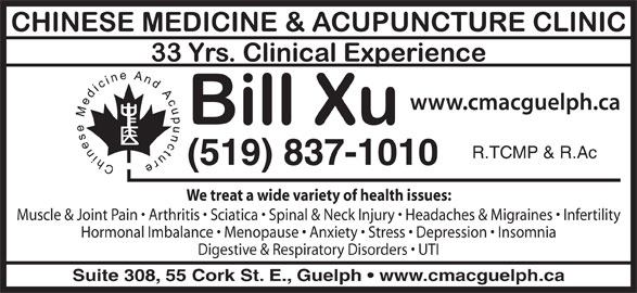 Chinese Medicine & Acupuncture Clinic (519-837-1010) - Display Ad - Muscle & Joint Pain   Arthritis   Sciatica   Spinal & Neck Injury   Headaches & Migraines   Infertility Hormonal Imbalance   Menopause   Anxiety   Stress   Depression   Insomnia Digestive & Respiratory Disorders   UTI Suite 308, 55 Cork St. E., Guelph   www.cmacguelph.ca R.TCMP & R.Ac (519) 837-1010 We treat a wide variety of health issues: