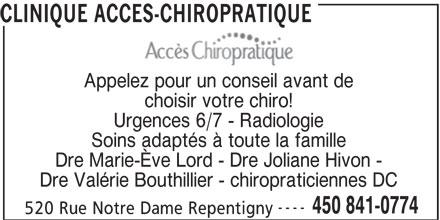Clinique Accès Chiropratique (450-841-0774) - Annonce illustrée======= - CLINIQUE ACCES-CHIROPRATIQUE choisir votre chiro! Urgences 6/7 - Radiologie Soins adaptés à toute la famille Dre Marie-Ève Lord - Dre Joliane Hivon - Dre Valérie Bouthillier - chiropraticiennes DC Appelez pour un conseil avant de ---- 450 841-0774 520 Rue Notre Dame Repentigny