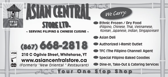 Asian Central Store (867-668-2818) - Display Ad - ACSACS Korean, Japanese, Indian, Singaporean) ~ SERVING FILIPINO & CHINESE CUISINE ~ Asian Deli Authorized I-Remit Outlet 867 668-2818 TFC (The Filipino Channel) Agent 210 C Ogilvie Street, Whitehorse, YT Special Filipino Baked Goodies www.asiancentralstore.ca Dine-In, Take-Out & Catering Services (Formerly  New Oriental   Restaurant) ACSACS Your One Stop Shop We Carry: Ethnic Frozen / Dry Food Ethnic Frozen / Dry Foo (Filipino, Chinese, Thai, Vietnamese,