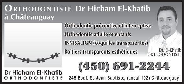 Clinique d'orthodontie Dr Hicham El-Khatib (450-691-2244) - Annonce illustrée======= - Châteauguay ORTHODONTISTE Dr Hicham El-Khatib à Châteauguay Orthodontie préventive et interceptive Orthodontie adulte et enfants INVISALIGN (coquilles transparentes) Dr. El-Khatib Boîtiers transparents esthétiques ORTHODONTISTE (450) 691-2244 245 Boul. St-Jean Baptiste, (Local 102)