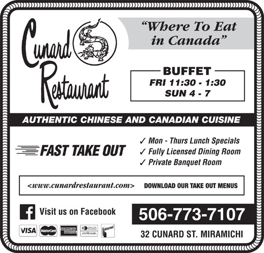Cunard Restaurant (506-773-7107) - Annonce illustrée======= - Where To Eat in Canada BUFFET FRI 11:30 - 1:30 SUN 4 - 7 AUTHENTIC CHINESE AND CANADIAN CUISINE Mon - Thurs Lunch Specials Fully Licensed Dining Room FAST TAKE OUT Private Banquet Room <www.cunardrestaurant.com> DOWNLOAD OUR TAKE OUT MENUS Visit us on Facebook 506-773-7107 32 CUNARD ST. MIRAMICHI