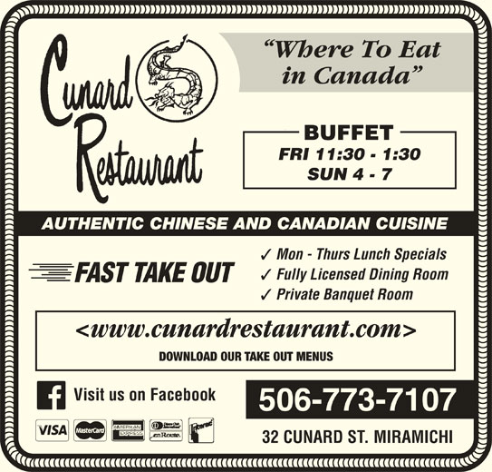 Cunard Restaurant (506-773-7107) - Annonce illustrée======= - Where To Eat in Canada BUFFET FRI 11:30 - 1:30 SUN 4 - 7 AUTHENTIC CHINESE AND CANADIAN CUISINE Mon - Thurs Lunch Specials Fully Licensed Dining Room FAST TAKE OUT Private Banquet Room <www.cunardrestaurant.com> DOWNLOAD OUR TAKE OUT MENUS 506-773-7107 32 CUNARD ST. MIRAMICHI Visit us on Facebook