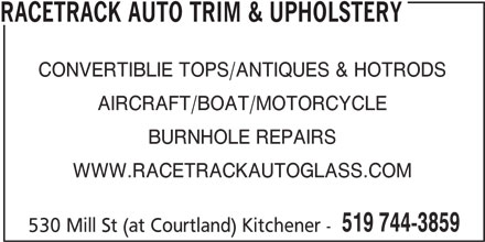 Racetrack Auto Glass & Trim (519-744-3859) - Display Ad - RACETRACK AUTO TRIM & UPHOLSTERY CONVERTIBLIE TOPS/ANTIQUES & HOTRODS AIRCRAFT/BOAT/MOTORCYCLE BURNHOLE REPAIRS WWW.RACETRACKAUTOGLASS.COM 519 744-3859 530 Mill St (at Courtland) Kitchener -