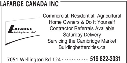 Lafarge North America (519-822-3031) - Display Ad - LAFARGE CANADA INC Commercial, Residential, Agricultural Home Owners & Do It Yourself Contractor Referrals Available Saturday Delivery Servicing the Cambridge Market Buildingbettercities.ca ----------- 519 822-3031 7051 Wellington Rd 124