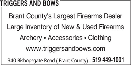 Triggers And Bows (519-449-1001) - Display Ad - TRIGGERS AND BOWS Brant County's Largest Firearms Dealer Large Inventory of New & Used Firearms 519 449-1001 Archery   Accessories   Clothing www.triggersandbows.com 340 Bishopsgate Road ( Brant County) -