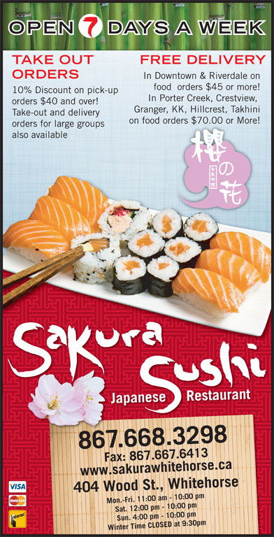 Sakura Sushi Japanese Restaurant (867-668-3298) - Display Ad - DAYS A WEEK OPEN ORDERS In Downtown & Riverdale on food  orders $45 or more! 10% Discount on pick-up In Porter Creek, Crestview, orders $40 and over! Granger, KK, Hillcrest, Takhini Take-out and delivery on food orders $70.00 or More!ders $70.00 or More! orders for large groups also available Japanese     Restaurant 867.668.3298 Mon.-Fri. 11:00 am - 10:00 pm ax: 86F 7.667.6413www.sakurawhitehorse.ca F7.641433a kurawhitehorsea ca Wood St., Whitehorse Fax: 867.66 Sat. 12:00 pm - 10:00 pm Sun. 4:00 pm - 10:00 pm Winter Time CLOSED at 9:30pm404 TAKE OUT FREE DELIVERY