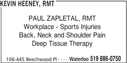 Kevin Heeney, RMT (519-886-0750) - Display Ad - KEVIN HEENEY, RMT PAUL ZAPLETAL, RMT Workplace - Sports Injuries Back, Neck and Shoulder Pain Deep Tissue Therapy ---- Waterloo 519 886-0750 106-445 Beechwood Pl