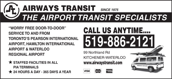 Airways Transit (519-886-2121) - Display Ad - SERVICE TO AND FROM TORONTO S PEARSON INTERNATIONAL AIRPORT, HAMILTON INTERNATIONAL 519-886-2121 AIRPORT & WATERLOO 99 Northland Rd REGIONAL AIRPORT KITCHENER-WATERLOO STAFFED FACILITIES IN ALL www.airwaystransit.com PIA TERMINALS 24 HOURS A DAY - 365 DAYS A YEAR SINCE 1975 THE AIRPORT TRANSIT SPECIALISTS WORRY FREE DOOR-TO-DOOR CALL US ANYTIME.... SERVICE TO AND FROM TORONTO S PEARSON INTERNATIONAL AIRPORT, HAMILTON INTERNATIONAL 519-886-2121 AIRPORT & WATERLOO 99 Northland Rd REGIONAL AIRPORT KITCHENER-WATERLOO STAFFED FACILITIES IN ALL www.airwaystransit.com PIA TERMINALS 24 HOURS A DAY - 365 DAYS A YEAR SINCE 1975 THE AIRPORT TRANSIT SPECIALISTS WORRY FREE DOOR-TO-DOOR CALL US ANYTIME....