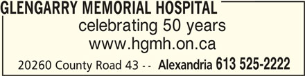 Glengarry Memorial Hospital (613-525-2222) - Display Ad - GLENGARRY MEMORIAL HOSPITALGLENGARRY MEMORIAL HOSPITAL GLENGARRY MEMORIAL HOSPITAL celebrating 50 years www.hgmh.on.ca Alexandria 613 525-2222 20260 County Road 43 --