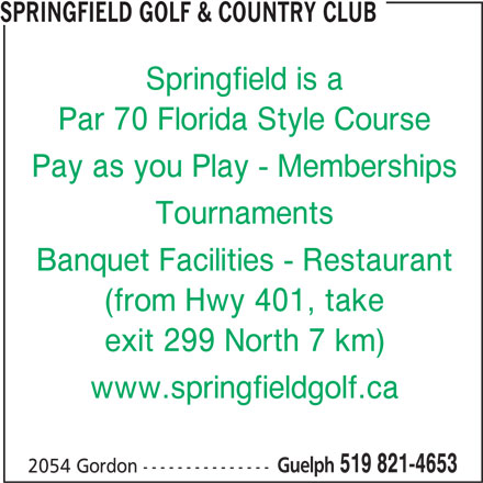 Springfield Golf & Country Club (519-821-4653) - Display Ad - Springfield is a SPRINGFIELD GOLF & COUNTRY CLUB Par 70 Florida Style Course Pay as you Play - Memberships Tournaments Banquet Facilities - Restaurant (from Hwy 401, take exit 299 North 7 km) www.springfieldgolf.ca Guelph 519 821-4653 2054 Gordon ---------------