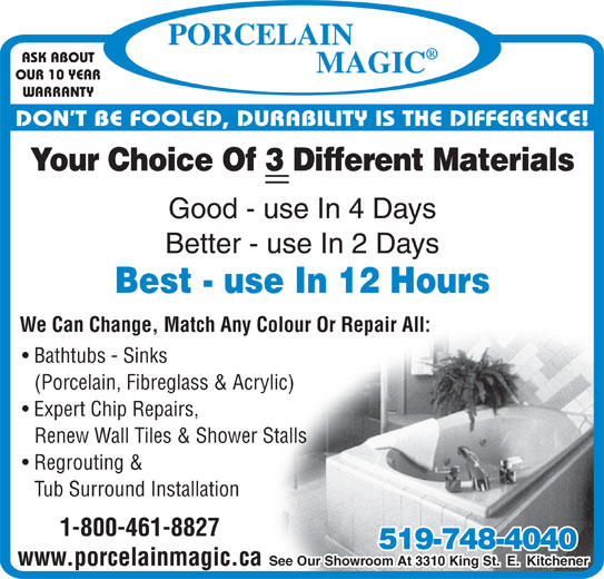 Porcelain Magic (519-748-4040) - Display Ad - OUR 10 YEAR ASK ABOUT WARRANTY DON T BE FOOLED, DURABILITY IS THE DIFFERENCE! Your Choice Of 3 Different Materials Good - use In 4 Days Better - use In 2 Days Best - use In 12 Hours We Can Change, Match Any Colour Or Repair All: Bathtubs - Sinks (Porcelain, Fibreglass & Acrylic) Expert Chip Repairs, Renew Wall Tiles & Shower Stalls Regrouting & Tub Surround Installation 1-800-461-8827 519-748-4040 See Our Showroom At 3310 King St.  E.  Kitchener www.porcelainmagic.ca ASK ABOUT OUR 10 YEAR WARRANTY DON T BE FOOLED, DURABILITY IS THE DIFFERENCE! Your Choice Of 3 Different Materials Good - use In 4 Days Better - use In 2 Days Best - use In 12 Hours We Can Change, Match Any Colour Or Repair All: Bathtubs - Sinks (Porcelain, Fibreglass & Acrylic) Expert Chip Repairs, Renew Wall Tiles & Shower Stalls Regrouting & Tub Surround Installation 1-800-461-8827 519-748-4040 See Our Showroom At 3310 King St.  E.  Kitchener www.porcelainmagic.ca