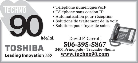 Techno 90 Ltée/LTD (506-395-5867) - Annonce illustrée======= - David F. Carroll 506-395-5867 3400 Principale - Tracadie-Sheila www.techno90.com Téléphone numérique/VoIP Téléphone sans cordon IP Automatisation pour réception Solutions de traitement de la voix Solutions pour foyer de soins ltée/ltd.