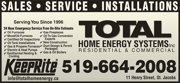 Total Sustainable Energy Systems (519-664-2008) - Display Ad - SALES   SERVICE   INSTALLATIONS Serving You Since 1996Serving You Since 1996 24 Hour Emergency Service Free On-Site Estimate24 Hour Emergency Service Free On-Site Estimate Gas Fireplaces Wood/Oil Furnaces Oil To Gas Conversion Wood/Oil Furnaces Experts Exp erts Certified Oil Inspections tified Oil Inspections New Construction w Construction Oil Tank Installations Duct Design & Permit HOME ENERGY SYSTEMS Inc HOME ENERGY SYSTEMS Inc Gas & Propane Furnaces Packages      Packages Electric & Heat Pumps Electric & Heatmps RESIDENTIAL & COMMERCIALRESIDENTIAL & COMMERCIAL Gas & Oil Boilers Oil Furnaces Gas Fireplaces Oil Furnaces Oil To Gas Conversion Geothermal Heating & CoolingCooling 519-664-2008 11 Henry Street, St. JacobsHenry Street, St. Jacobs