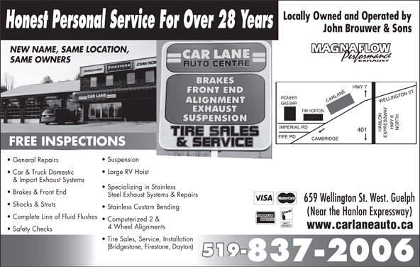 Car Lane Auto Centre (519-837-2006) - Display Ad - Honest Personal Service For Over 28 Years John Brouwer & Sons NEW NAME, SAME LOCATION, SAME OWNERS Suspension General Repairs Large RV Hoist Car & Truck Domestic & Import Exhaust Systems Specializing in Stainless Brakes & Front End Steel Exhaust Systems & Repairs 659 Wellington St. West. Guelph Shocks & Struts Stainless Custom Bending (Near the Hanlon Expressway) Complete Line of Fluid Flushes Computerized 2 & www.carlaneauto.ca 4 Wheel Alignments Safety Checks Tire Sales, Service, Installation (Bridgestone, Firestone, Dayton) 519- 837-2006