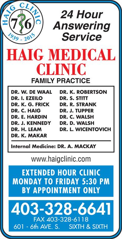 Chinook Primary Care Network (403-328-6641) - Display Ad - 24 Hour HAIG CLINI 7 6 Answering 1939 - 2015 Service DR. W. DE WAAL DR. K. ROBERTSON DR. I. EZEILO DR. S. STITT DR. K. G. FRICK DR. R. STRANK DR. C. HAIG DR. J. TUPPER DR. E. HARDIN DR. C. WALSH DR. J. KENNEDY DR. D. WALSH DR. H. LEAM DR. L. WICENTOVICH DR. K. MAKAR Internal Medicine: DR. A. MACKAY www.haigclinic.com EXTENDED HOUR CLINIC MONDAY TO FRIDAY 5:30 P BY APPOINTMENT ONLY 403-328-6641 FAX 403-328-6118 601 - 6th AVE. S.     SIXTH & SIXTH