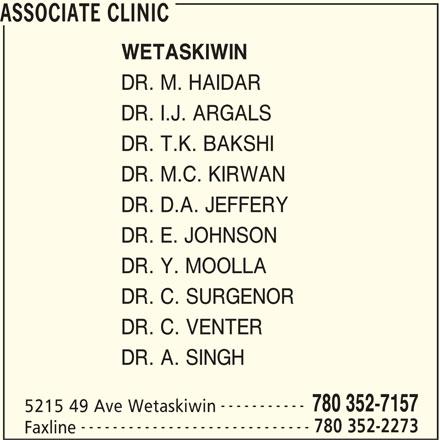 Associate Clinic (780-352-7157) - Display Ad - WETASKIWIN DR. M. HAIDAR DR. I.J. ARGALS DR. T.K. BAKSHI DR. M.C. KIRWAN DR. D.A. JEFFERY DR. E. JOHNSON DR. Y. MOOLLA DR. C. SURGENOR DR. C. VENTER DR. A. SINGH ----------- 780 352-7157 5215 49 Ave Wetaskiwin ----------------------------- 780 352-2273 Faxline ASSOCIATE CLINIC WETASKIWIN DR. M. HAIDAR DR. I.J. ARGALS DR. T.K. BAKSHI DR. M.C. KIRWAN DR. D.A. JEFFERY DR. E. JOHNSON DR. Y. MOOLLA DR. C. SURGENOR DR. C. VENTER DR. A. SINGH ----------- 780 352-7157 5215 49 Ave Wetaskiwin ----------------------------- 780 352-2273 Faxline ASSOCIATE CLINIC