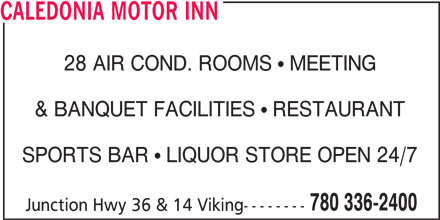 Caledonia Motor Inn (780-336-2400) - Display Ad - CALEDONIA MOTOR INN 28 AIR COND. ROOMS   MEETING & BANQUET FACILITIES   RESTAURANT SPORTS BAR   LIQUOR STORE OPEN 24/7 780 336-2400 Junction Hwy 36 & 14 Viking--------