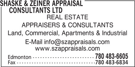 Shaske & Zeiner Appraisal Consultants Ltd (780-483-6605) - Display Ad - SHASKE & ZEINER APPRAISAL CONSULTANTS LTD REAL ESTATE APPRAISERS & CONSULTANTS Land, Commercial, Apartments & Industrial www.szappraisals.com 780 483-6605 Edmonton ------------------------- Fax -------------------------------- 780 483-6834 SHASKE & ZEINER APPRAISAL CONSULTANTS LTD REAL ESTATE APPRAISERS & CONSULTANTS Land, Commercial, Apartments & Industrial www.szappraisals.com 780 483-6605 Edmonton ------------------------- Fax -------------------------------- 780 483-6834