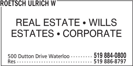 Roetsch Ulrich W (519-884-0800) - Display Ad - ROETSCH ULRICH W REAL ESTATE   WILLS ESTATES   CORPORATE 519 884-0800 500 Dutton Drive Waterloo --------- Res ------------------------------- 519 886-8797