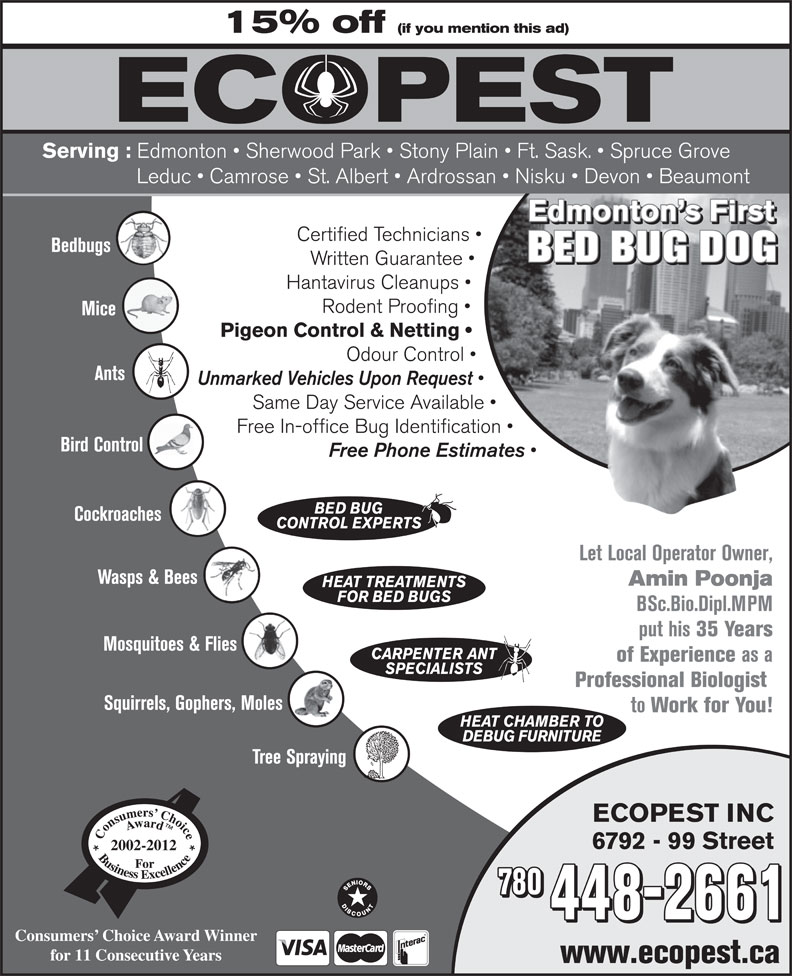 Ecopest Inc (780-448-2661) - Display Ad - Unmarked Vehicles Upon Request Same Day Service Available Free In-office Bug Identification Bird Control Free Phone Estimates BED BUG Cockroaches CONTROL EXPERTS Let Local Operator Owner, Wasps & Bees Amin Poonja HEAT TREATMENTS FOR BED BUGS BSc.Bio.Dipl.MPM put his 35 Years Mosquitoes & Flies CARPENTER ANT of Experience as a SPECIALISTS Professional Biologist Squirrels, Gophers, Moles to Work for You! HEAT CHAMBER TO DEBUG FURNITURE Tree Spraying ECOPEST INC 6792 - 99 Street 2002-2012 780 448-2661 Consumers  Choice Award Winner for 11 Consecutive Years www.ecopest.ca 448-2661 Consumers  Choice Award Winner for 11 Consecutive Years www.ecopest.ca 15% off (if you mention this ad) Serving : Edmonton   Sherwood Park   Stony Plain   Ft. Sask.   Spruce Grove Leduc   Camrose   St. Albert   Ardrossan   Nisku   Devon   Beaumont Edmonton s First Certified Technicians Bedbugs BED BUG DOG Written Guarantee Hantavirus Cleanups Rodent Proofing Mice Pigeon Control & Netting Odour Control Ants 15% off (if you mention this ad) Serving : Unmarked Vehicles Upon Request Same Day Service Available Free In-office Bug Identification Bird Control Free Phone Estimates BED BUG Cockroaches CONTROL EXPERTS Let Local Operator Owner, Wasps & Bees Amin Poonja HEAT TREATMENTS FOR BED BUGS BSc.Bio.Dipl.MPM put his 35 Years Mosquitoes & Flies CARPENTER ANT of Experience as a SPECIALISTS Edmonton   Sherwood Park   Stony Plain   Ft. Sask.   Spruce Grove Leduc   Camrose   St. Albert   Ardrossan   Nisku   Devon   Beaumont Edmonton s First Certified Technicians Bedbugs BED BUG DOG Written Guarantee Hantavirus Cleanups Professional Biologist Rodent Proofing Mice Pigeon Control & Netting Squirrels, Gophers, Moles to Odour Control Ants Work for You! HEAT CHAMBER TO DEBUG FURNITURE Tree Spraying ECOPEST INC 6792 - 99 Street 2002-2012 780