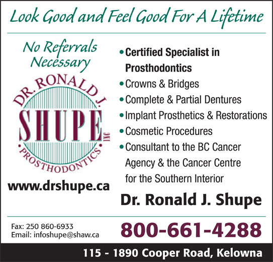 Shupe Ronald J Dr Inc (1-800-661-4288) - Display Ad - Look Good and Feel Good For A Lifetime No Referrals Certified Specialist in Necessary Prosthodontics Crowns & Bridges Complete & Partial Dentures Implant Prosthetics & Restorations Cosmetic Procedures Consultant to the BC Cancer Agency & the Cancer Centre for the Southern Interior www.drshupe.ca Dr. Ronald J. Shupe Fax: 250 860-6933 800-661-4288 115 - 1890 Cooper Road, Kelowna