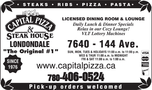 """Capital Pizza & Steakhouse (780-406-0524) - Display Ad - STEAKS   RIBS   PIZZA PASTA LICENSED DINING ROOM & LOUNGE Daily Lunch & Dinner Specials Relax in our Cozy Lounge! VLT Lottery Machines 7640 - 144 Ave. SUN, MON, TUES & HOLIDAYS 11:00 a.m. to 11:00 p.m. """"The Original #1"""" WED & THUR 11:00 a.m. to MIDNIGHT FRI & SAT 11:00 a.m. to 1:00 a.m. SINCE www.capitalpizza.ca 1976 780-406-0524 Pick-up orders welcomed LONDONDALE"""