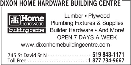 Dixon Home Hardware Building Centre (519-843-1171) - Display Ad - DIXON HOME HARDWARE BUILDING CENTRE Lumber  Plywood Plumbing Fixtures & Supplies Builder Hardware  And More! OPEN 7 DAYS A WEEK www.dixonhomebuildingcentre.com 519 843-1171 745 St David St N ------------------ Toll Free ------------------------- 1 877 734-9667