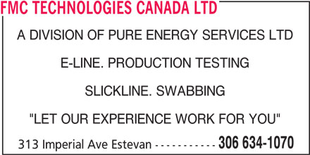 "FMC Technologies (306-634-1070) - Display Ad - FMC TECHNOLOGIES CANADA LTD A DIVISION OF PURE ENERGY SERVICES LTD E-LINE. PRODUCTION TESTING SLICKLINE. SWABBING ""LET OUR EXPERIENCE WORK FOR YOU"" 306 634-1070 313 Imperial Ave Estevan -----------"
