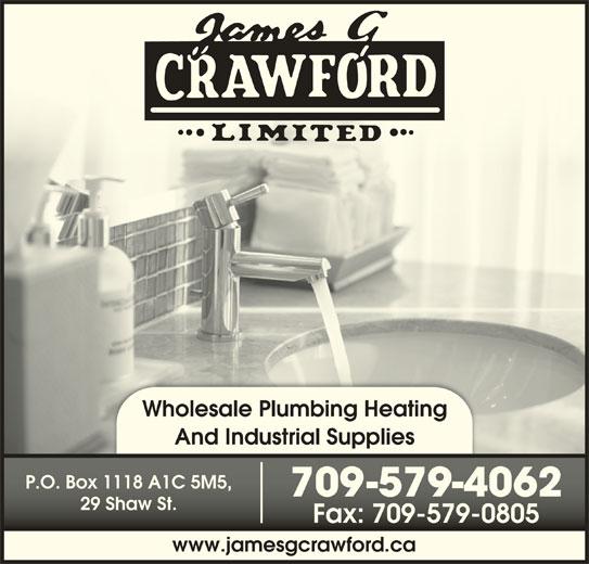 Crawford James G Ltd (709-579-4062) - Display Ad - And Industrial Supplies P.O. Box 1118 A1C 5M5,P.O. Box 1118 A1C 5M5, 709-579-406270-579-4062 29 Shaw St.29 Shaw St. Fax: 709-579-0805Fax: 709-579-0805 www.jamesgcrawford.ca Wholesale Plumbing Heating