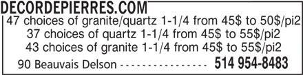 DecorDePierres.com (514-954-8483) - Display Ad - DECORDEPIERRES.COM 47 choices of granite/quartz 1-1/4 from 45$ to 50$/pi2 37 choices of quartz 1-1/4 from 45$ to 55$/pi2 43 choices of granite 1-1/4 from 45$ to 55$/pi2 514 954-8483 90 Beauvais Delson ----------------