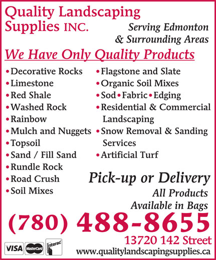 Quality Landscaping Supplies (780-488-8655) - Display Ad - INC. & Surrounding Areas We Have Only Quality Products Flagstone and Slate Decorative Rocks Organic Soil Mixes   Limestone Sod Fabric Edging Red Shale Residential & Commercial Washed Rock Landscaping Rainbow Snow Removal & Sanding Mulch and Nuggets Services Topsoil Artificial Turf Sand / Fill Sand Rundle Rock Road Crush Pick-up or Delivery Quality Landscaping Serving Edmonton Supplies Soil Mixes All Products Available in Bags (780) 488-8655 13720 142 Street www.qualitylandscapingsupplies.ca