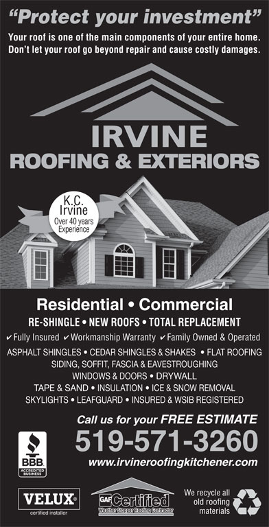 Irvine Contracting Inc (519-571-3260) - Display Ad - Protect your investment Your roof is one of the main components of your entire home. Don t let your roof go beyond repair and cause costly damages. ROOFING & EXTERIORS K.C. Irvine Over 40 years Experience Residential   Commercial RE-SHINGLE   NEW ROOFS   TOTAL REPLACEMENT Fully Insured  Workmanship Warranty  Family Owned & Operated ASPHALT SHINGLES   CEDAR SHINGLES & SHAKES    FLAT ROOFING SIDING, SOFFIT, FASCIA & EAVESTROUGHING WINDOWS & DOORS   DRYWALL TAPE & SAND   INSULATION   ICE & SNOW REMOVAL SKYLIGHTS   LEAFGUARD   INSURED & WSIB REGISTERED Call us for your FREE ESTIMATE 519-571-3260 www.irvineroofingkitchener.com We recycle all old roofing materials certified installer