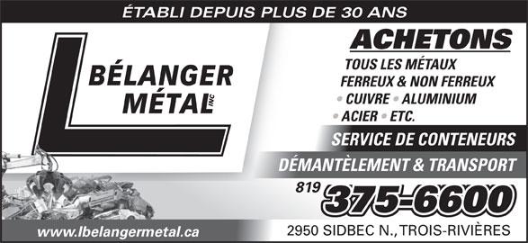 L Bélanger Métal (819-375-6600) - Annonce illustrée======= - ÉTABLI DEPUIS PLUS DE 30 ANS ACHETONS TOUS LES MÉTAUX FERREUX & NON FERREUX CUIVRE   ALUMINIUM DÉMANTÈLEMENT & TRANSPORT 819 375-6600 2950 SIDBEC N., TROIS-RIVIÈRES www.lbelangermetal.ca ACIER   ETC. SERVICE DE CONTENEURS