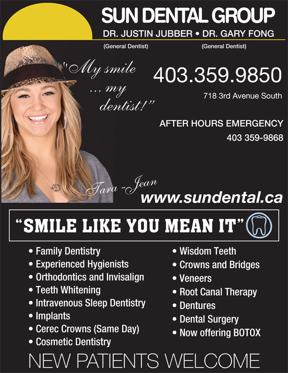 Sun Dental Group (403-327-3410) - Display Ad - SUN DENTAL GROUP 403.359.9850 ... my My smile (GeneralDentist) DR.JUSTINJUBBER   DR.GARYFONG 7183rdAvenueSouth dentist! AFTER HOURS EMERGENCY 403 359-9868 araT -Jaen www.sundental.ca Family Dentistry Wisdom Teeth Experienced Hygienists Crowns and Bridges Orthodontics and Invisalign Veneers Teeth Whitening Root Canal Therapy Intravenous Sleep Dentistry Dentures Implants Dental Surgery Cerec Crowns (Same Day) Now offering BOTOX Cosmetic Dentistry NEW PATIENTS WELCOME