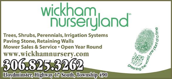 Wickham Nurseryland (306-825-3262) - Display Ad - Trees, Shrubs, Perennials, Irrigation Systems Paving Stone, Retaining Walls Mower Sales & Service   Open Year Round www.wickhamnursery.com 306.825.3262 Lloydminster, Highway 17 South, Township 490