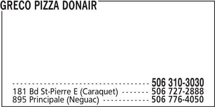 Greco Pizza Donair (506-727-2888) - Annonce illustrée======= - GRECO PIZZA DONAIR ----------------------------------- 506 310-3030 181 Bd St-Pierre E (Caraquet) ------- 506 727-2888 895 Principale (Neguac) ------------ 506 776-4050