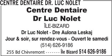 Centre Dentaire Dr. Luc Nolet (514-626-9186) - Annonce illustrée======= - ÎLE-BIZARD Dr Luc Nolet - Dre Aulona Leskaj Jour & soir, sur rendez-vous - Ouvert le samedi (514) 626-9186 Île Bizard 514 626-9186 255 Bd Chèvremont ------- CENTRE DENTAIRE DR. LUC NOLET