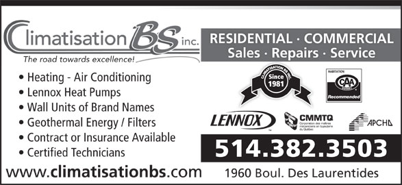 Climatisation B S Inc (514-382-3503) - Display Ad - RESIDENTIAL · COMMERCIAL Sales · Repairs · ServiceSales Repas The road towards excellence! Heating - Air Conditioning Lennox Heat Pumps Wall Units of Brand Names Geothermal Energy / Filters Contract or Insurance Available Certified Technicians 514.382.3503 www. climatisationbs .com 1960 Boul. Des Laurentides