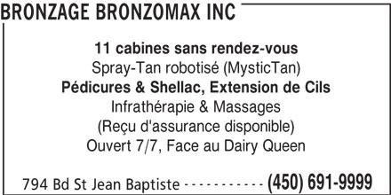 Bronzage Bronzomax Inc (450-691-9999) - Annonce illustrée======= - 11 cabines sans rendez-vous Spray-Tan robotisé (MysticTan) Pédicures & Shellac, Extension de Cils Infrathérapie & Massages (Reçu d'assurance disponible) Ouvert 7/7, Face au Dairy Queen ----------- (450) 691-9999 794 Bd St Jean Baptiste BRONZAGE BRONZOMAX INC
