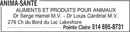 Anima-Santé (514-695-8731) - Annonce illustrée======= - ANIMA-SANTE ALIMENTS ET PRODUITS POUR ANIMAUX Dr Serge Hamel M.V. - Dr Louis Cardinal M.V. 276 Ch du Bord du Lac Lakeshore ----------------------- Pointe Claire 514 695-8731