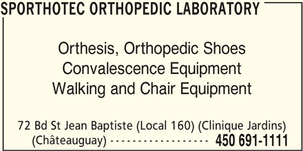 Sporthotec Orthopedic Laboratory (450-691-1111) - Display Ad - SPORTHOTEC ORTHOPEDIC LABORATORY Orthesis, Orthopedic Shoes Convalescence Equipment Walking and Chair Equipment 72 Bd St Jean Baptiste (Local 160) (Clinique Jardins) (Châteauguay) ------------------ 450 691-1111 SPORTHOTEC ORTHOPEDIC LABORATORY