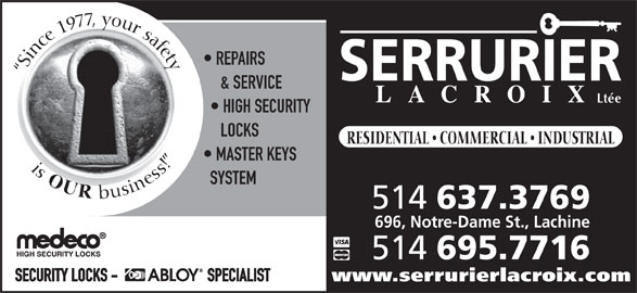 Serrurier Lacroix Locksmith (514-637-3769) - Display Ad - REPAIRS Since 1977, your safetyis & SERVICE Ltée HIGH SECURITY LOCKS RESIDENTIAL   COMMERCIAL   INDUSTRIAL MASTER KEYS OUR SYSTEM business! 514 637.3769 696, Notre-Dame St., Lachine 514 695.7716 SECURITY LOCKS -                           SPECIALIST www.serrurierlacroix.com