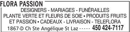Flora Passion (450-424-7117) - Annonce illustrée======= - FLORA PASSION DESIGNERS - MARIAGES - FUNÉRAILLES PLANTE VERTE ET FLEURS DE SOIE ! PRODUITS FRUITS ET PASSION ! CADEAUX - LIVRAISON - TELEFLORA ----- 450 424-7117 1867-D Ch Ste Angélique St Laz
