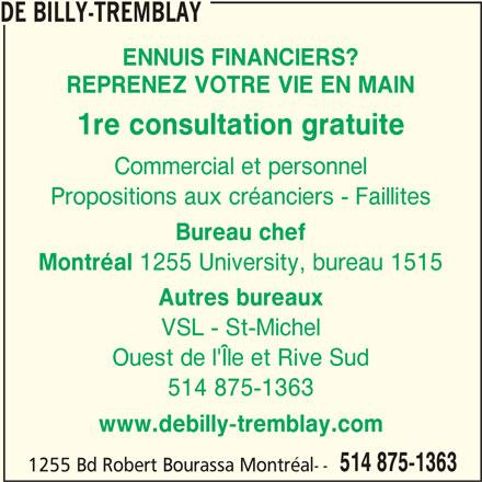 De Billy-Tremblay & Associés Inc (514-875-1363) - Annonce illustrée======= - DE BILLY-TREMBLAY ENNUIS FINANCIERS? REPRENEZ VOTRE VIE EN MAIN 1re consultation gratuite Commercial et personnel Propositions aux créanciers - Faillites Bureau chef Montréal 1255 University, bureau 1515 Autres bureaux VSL - St-Michel Ouest de l'Île et Rive Sud 514 875-1363 www.debilly-tremblay.com 514 875-1363 1255 Bd Robert Bourassa Montréal--