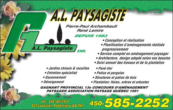 A L Paysagiste Enr (450-585-2252) - Annonce illustrée======= - Gazonnement Structures et patios de bois Déneigement Plantation: Haies, arbres et arbustes GAGNANT PROVINCIAL 13e CONCOURS D AMÉNAGEMENT PAYSAGER ASSOCIATION PAYSAGE QUÉBEC 1991 rés.: 450-585-2421 450- 621 Lavoisier, Repentigny J6A 7N2 585-2252 Pierre-Paul Archambault René Lemire DEPUIS 1983 Conception et réalisation Planification d aménagements réalisés progressivement ENR. Service complet en aménagement paysager Architecture, design adapté selon vos besoins Suivi annuel des travaux et de la plantation Jardins chinois & rocailles Pavé-Uni Entretien spécialisé Patios et pergolas