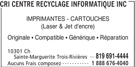 CRI Centre Recyclage Informatique Inc (819-691-4444) - Annonce illustrée======= - CRI CENTRE RECYCLAGE INFORMATIQUE INC IMPRIMANTES - CARTOUCHES (Laser & Jet d'encre) Originale   Compatible   Générique   Réparation 10301 Ch -- 819 691-4444 Sainte-Marguerite Trois-Rivières ----------- 1 888 676-4040 Aucuns Frais composez